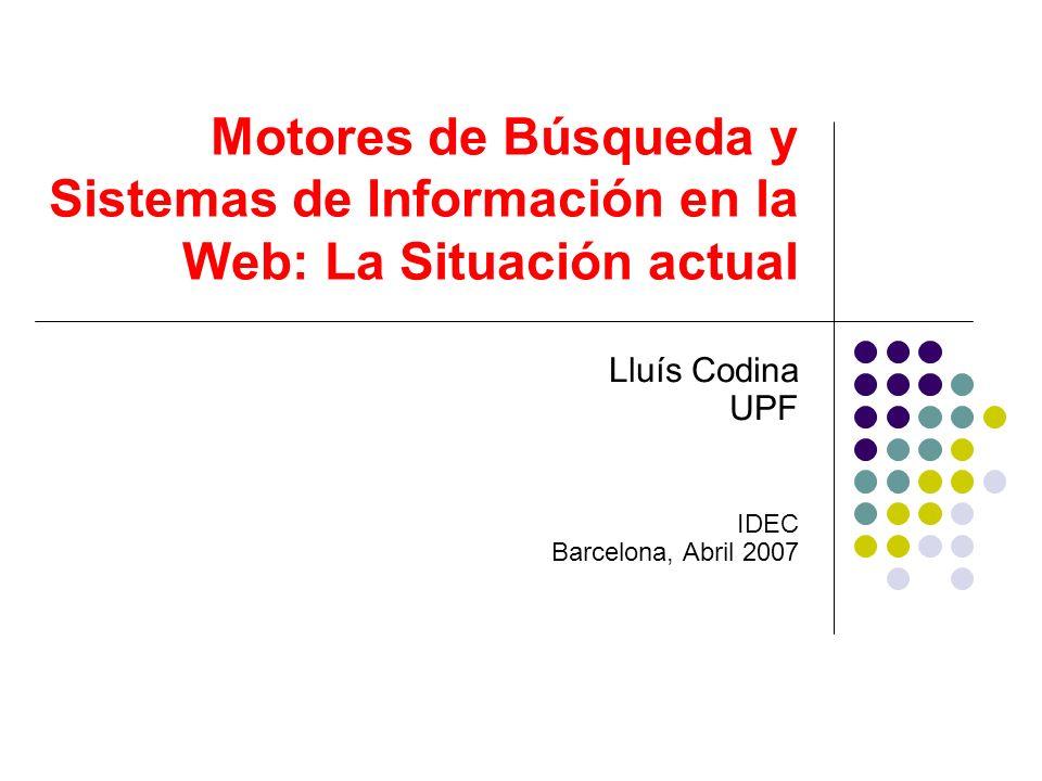 Motores de Búsqueda y Sistemas de Información en la Web: La Situación actual Lluís Codina UPF IDEC Barcelona, Abril 2007