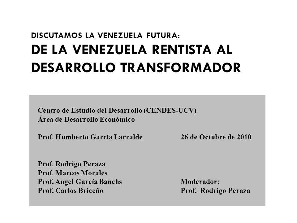 DISCUTAMOS LA VENEZUELA FUTURA: DE LA VENEZUELA RENTISTA AL DESARROLLO TRANSFORMADOR Centro de Estudio del Desarrollo (CENDES-UCV) Área de Desarrollo