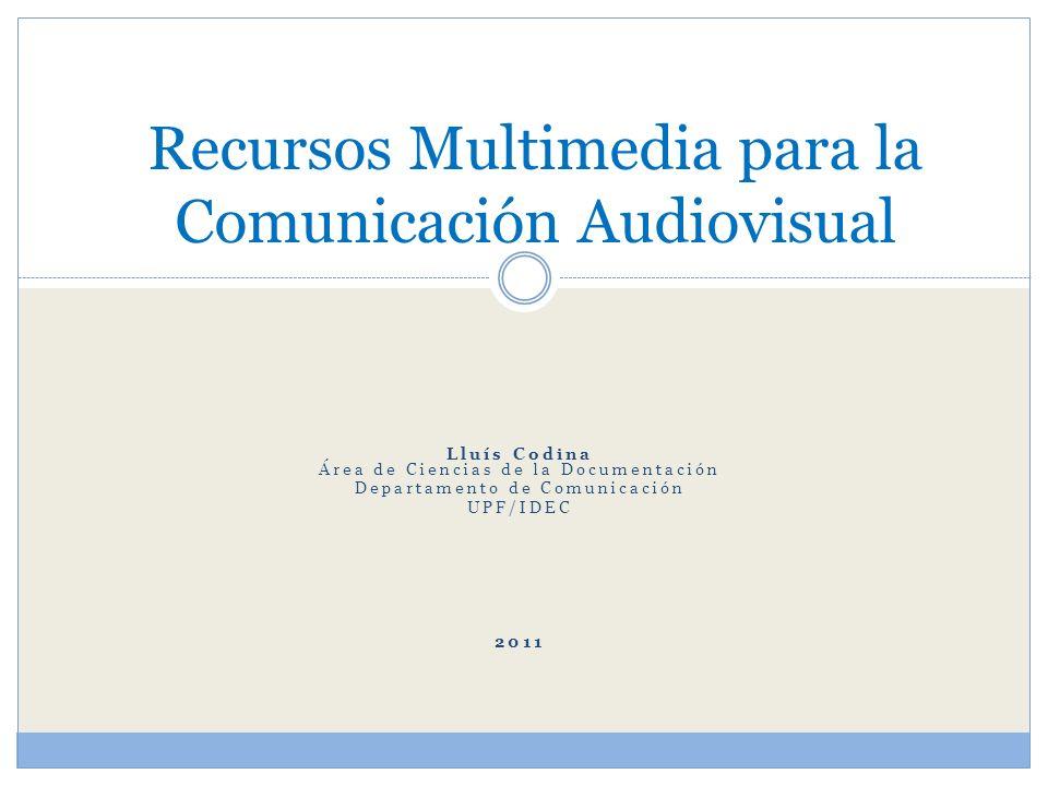 Lluís Codina Área de Ciencias de la Documentación Departamento de Comunicación UPF/IDEC 2011 Recursos Multimedia para la Comunicación Audiovisual
