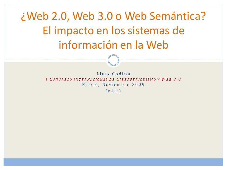 Lluís Codina I C ONGRESO I NTERNACIONAL DE C IBERPERIODISMO Y W EB 2.0 Bilbao, Noviembre 2009 (v1.1) ¿Web 2.0, Web 3.0 o Web Semántica.