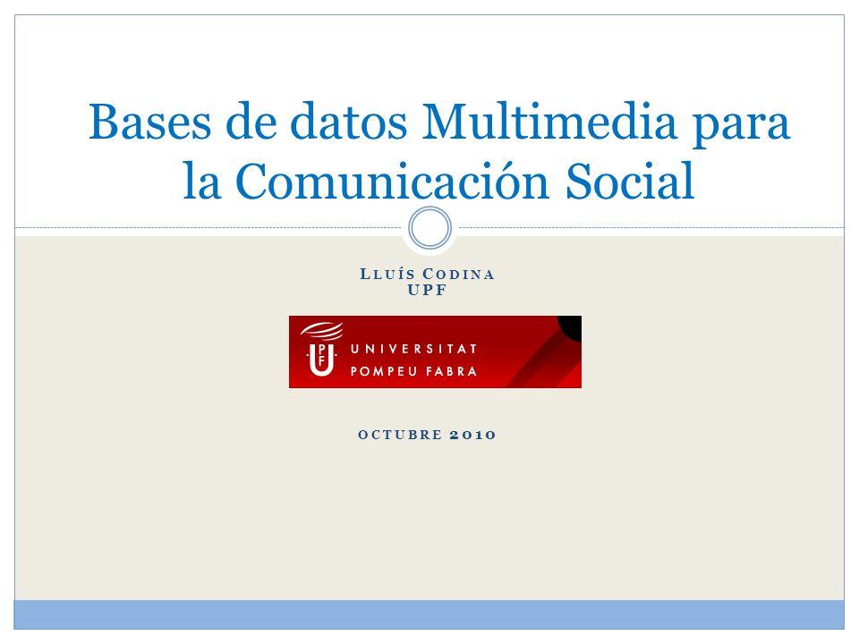 L LUÍS C ODINA UPF OCTUBRE 2010 Bases de datos Multimedia para la Comunicación Social