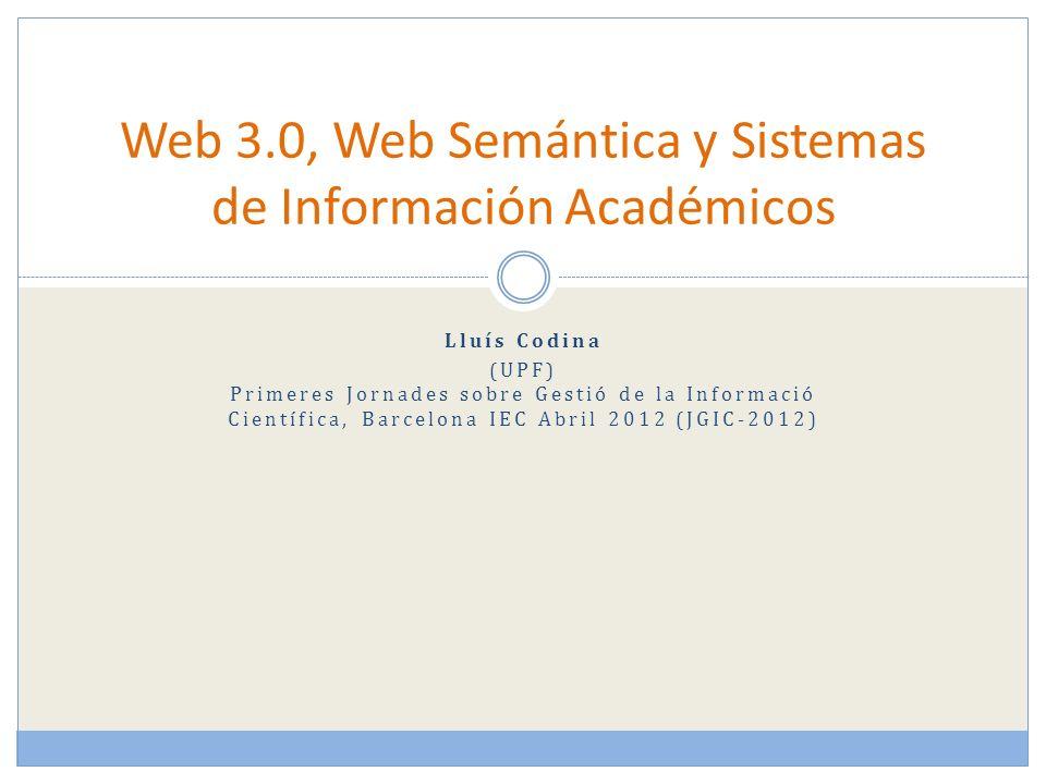 Lluís Codina (UPF) Primeres Jornades sobre Gestió de la Informació Científica, Barcelona IEC Abril 2012 (JGIC-2012) Web 3.0, Web Semántica y Sistemas de Información Académicos