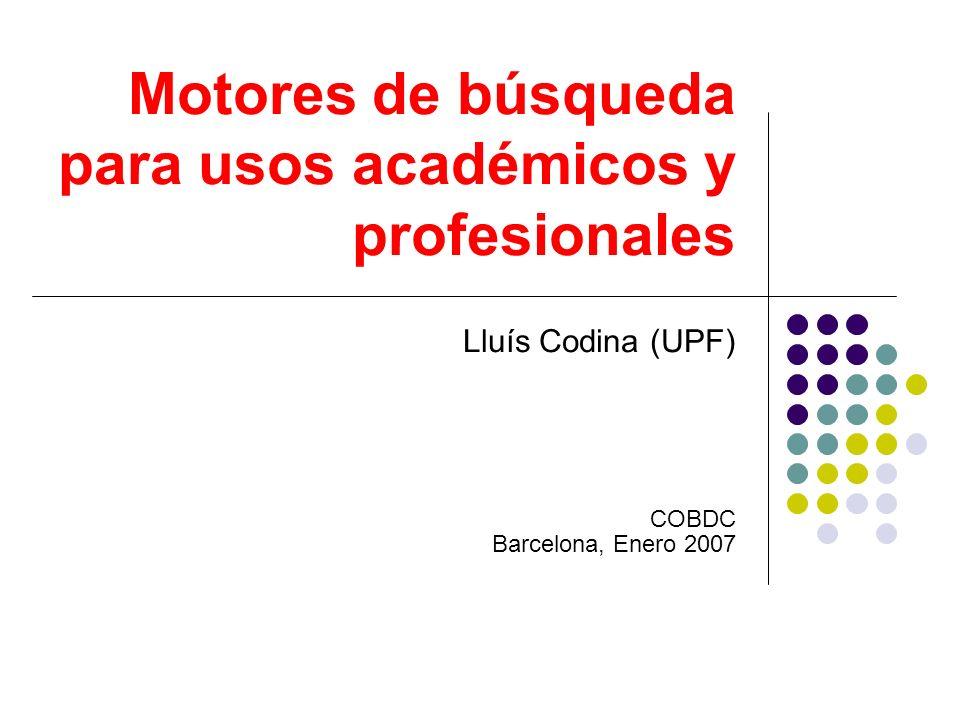 Motores de búsqueda para usos académicos y profesionales Lluís Codina (UPF) COBDC Barcelona, Enero 2007