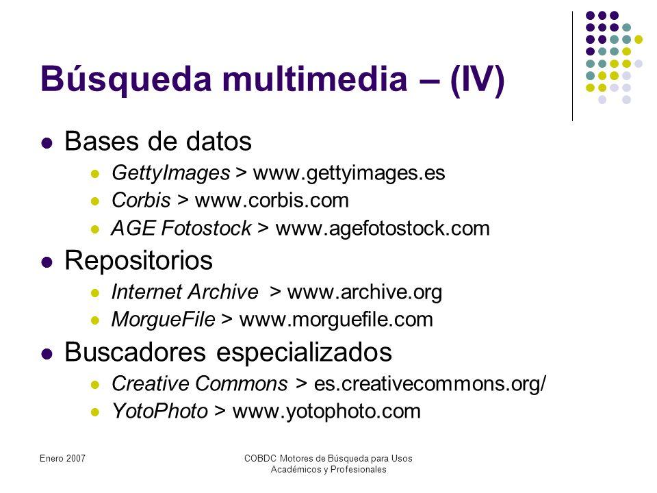 Enero 2007COBDC Motores de Búsqueda para Usos Académicos y Profesionales Búsqueda multimedia – (IV) Bases de datos GettyImages > www.gettyimages.es Corbis > www.corbis.com AGE Fotostock > www.agefotostock.com Repositorios Internet Archive > www.archive.org MorgueFile > www.morguefile.com Buscadores especializados Creative Commons > es.creativecommons.org/ YotoPhoto > www.yotophoto.com