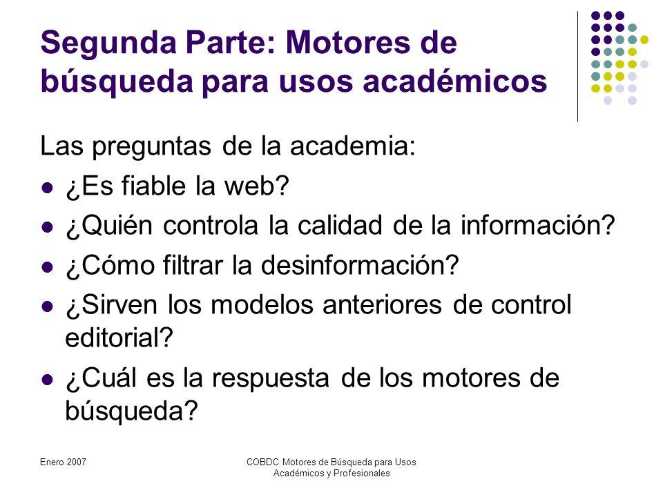 Enero 2007COBDC Motores de Búsqueda para Usos Académicos y Profesionales Segunda Parte: Motores de búsqueda para usos académicos Las preguntas de la academia: ¿Es fiable la web.