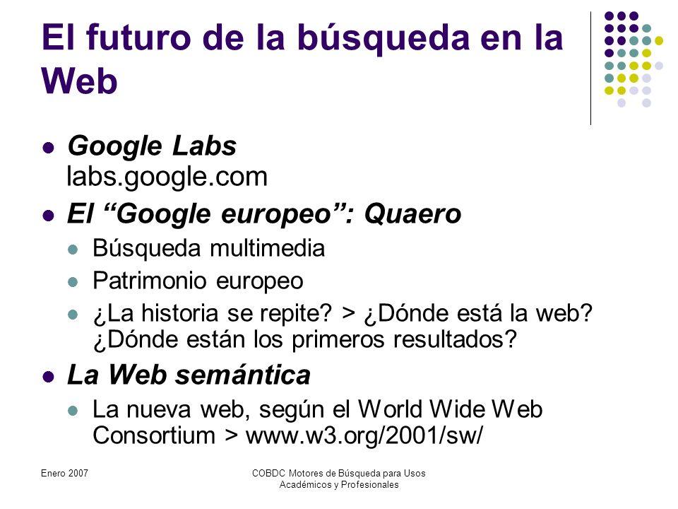 Enero 2007COBDC Motores de Búsqueda para Usos Académicos y Profesionales El futuro de la búsqueda en la Web Google Labs labs.google.com El Google europeo: Quaero Búsqueda multimedia Patrimonio europeo ¿La historia se repite.