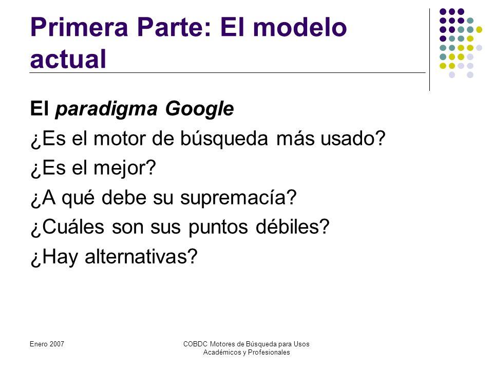 Enero 2007COBDC Motores de Búsqueda para Usos Académicos y Profesionales Primera Parte: El modelo actual El paradigma Google ¿Es el motor de búsqueda más usado.