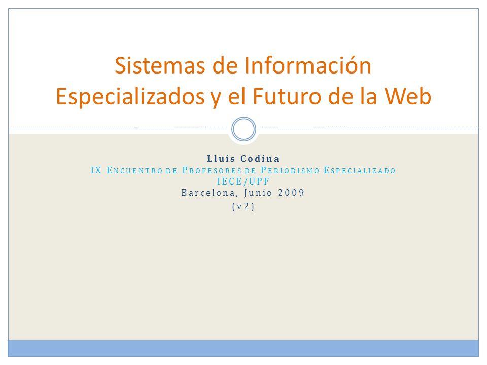 Lluís Codina IX E NCUENTRO DE P ROFESORES DE P ERIODISMO E SPECIALIZADO IECE/UPF Barcelona, Junio 2009 (v2) Sistemas de Información Especializados y el Futuro de la Web