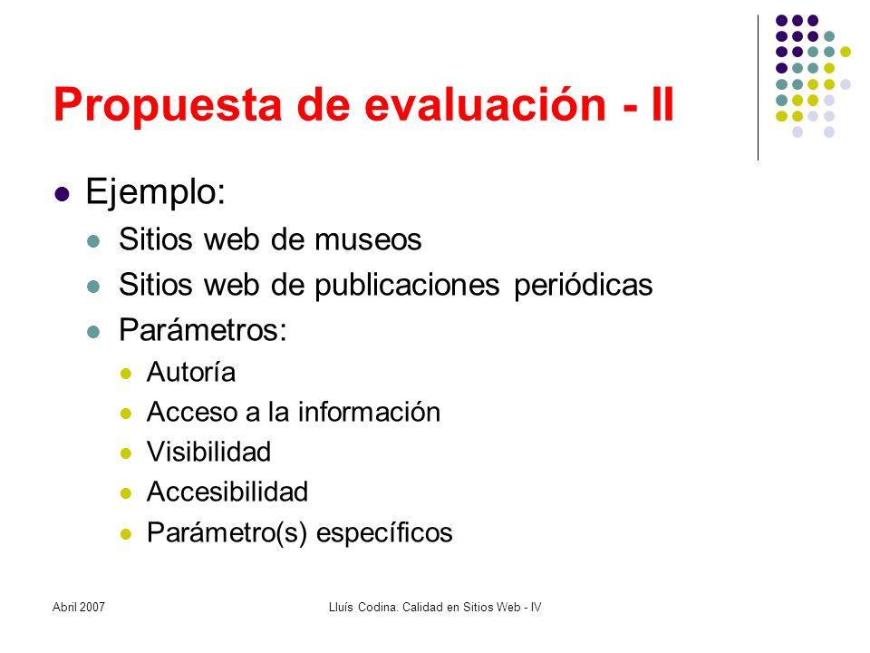 Propuesta de evaluación - II Ejemplo: Sitios web de museos Sitios web de publicaciones periódicas Parámetros: Autoría Acceso a la información Visibilidad Accesibilidad Parámetro(s) específicos Abril 2007Lluís Codina.