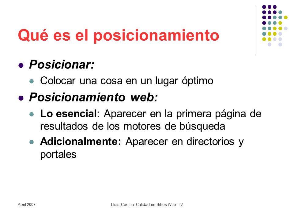 Qué es el posicionamiento Posicionar: Colocar una cosa en un lugar óptimo Posicionamiento web: Lo esencial: Aparecer en la primera página de resultados de los motores de búsqueda Adicionalmente: Aparecer en directorios y portales Lluís Codina.