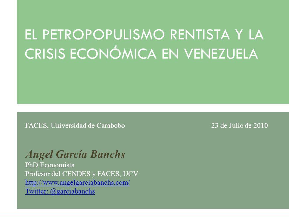 EL PETROPOPULISMO RENTISTA Y LA CRISIS ECONÓMICA EN VENEZUELA FACES, Universidad de Carabobo 23 de Julio de 2010 Angel García Banchs PhD Economista Pr