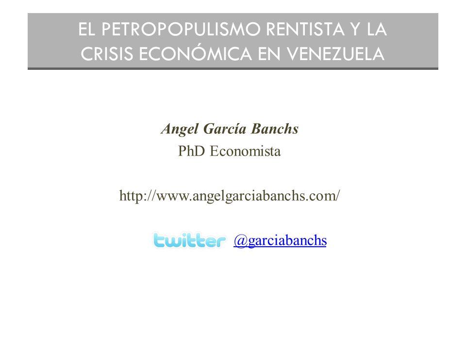Angel García Banchs PhD Economista http://www.angelgarciabanchs.com/ @garciabanchs EL PETROPOPULISMO RENTISTA Y LA CRISIS ECONÓMICA EN VENEZUELA