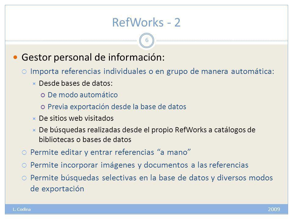 RefWorks - 2 Gestor personal de información: Importa referencias individuales o en grupo de manera automática: Desde bases de datos: De modo automático Previa exportación desde la base de datos De sitios web visitados De búsquedas realizadas desde el propio RefWorks a catálogos de bibliotecas o bases de datos Permite editar y entrar referencias a mano Permite incorporar imágenes y documentos a las referencias Permite búsquedas selectivas en la base de datos y diversos modos de exportación 6 2009 L.
