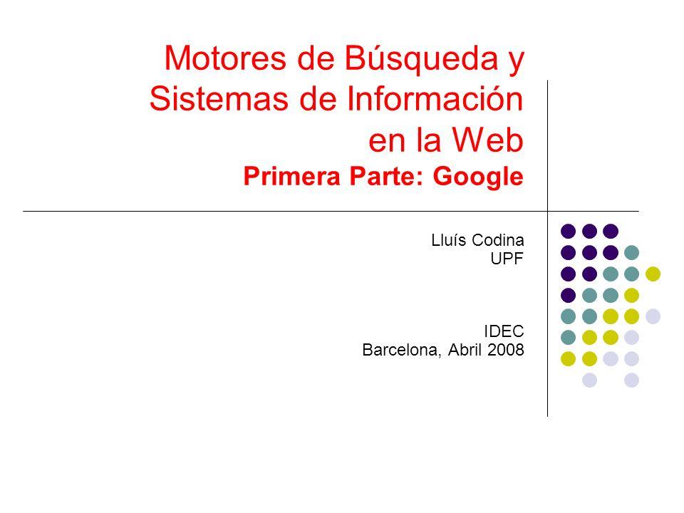 Motores de Búsqueda y Sistemas de Información en la Web Primera Parte: Google Lluís Codina UPF IDEC Barcelona, Abril 2008