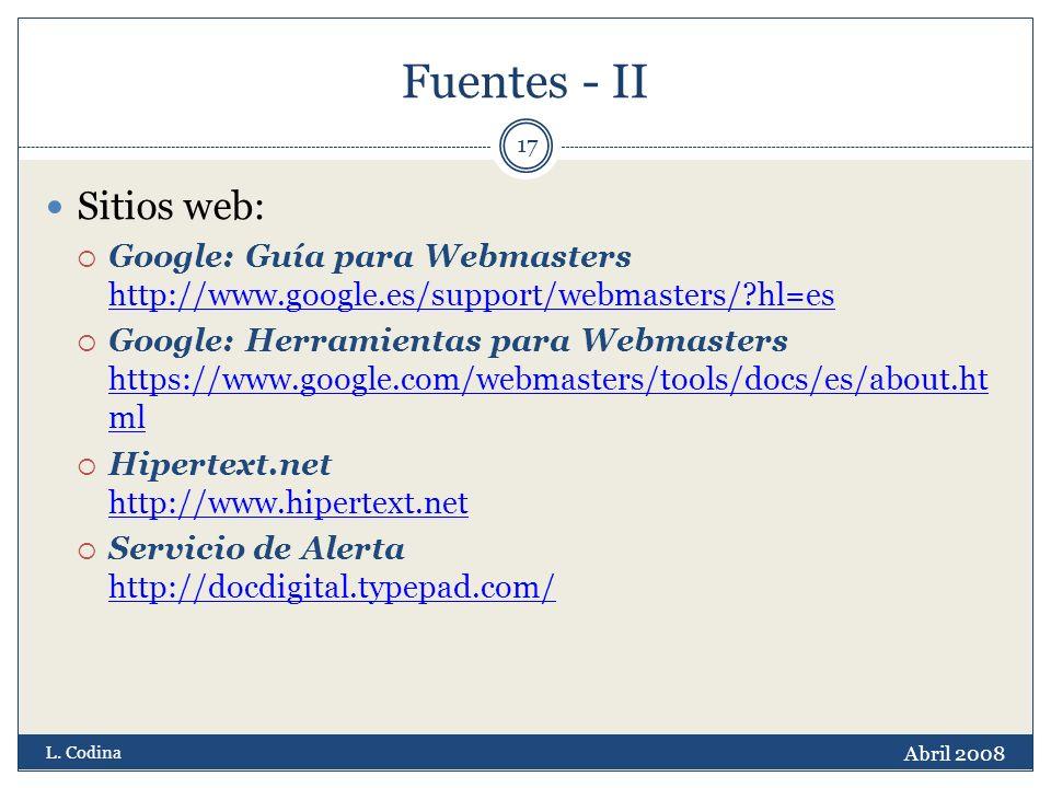 Fuentes - II Sitios web: Google: Guía para Webmasters http://www.google.es/support/webmasters/ hl=es http://www.google.es/support/webmasters/ hl=es Google: Herramientas para Webmasters https://www.google.com/webmasters/tools/docs/es/about.ht ml https://www.google.com/webmasters/tools/docs/es/about.ht ml Hipertext.net http://www.hipertext.net http://www.hipertext.net Servicio de Alerta http://docdigital.typepad.com/ http://docdigital.typepad.com/ Abril 2008 L.