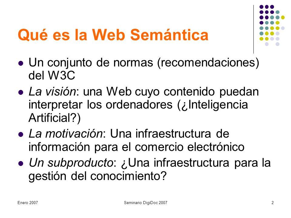 Enero 2007Seminario DigiDoc 20072 Qué es la Web Semántica Un conjunto de normas (recomendaciones) del W3C La visión: una Web cuyo contenido puedan interpretar los ordenadores (¿Inteligencia Artificial ) La motivación: Una infraestructura de información para el comercio electrónico Un subproducto: ¿Una infraestructura para la gestión del conocimiento