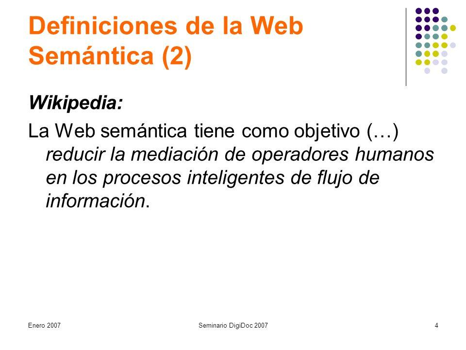Enero 2007Seminario DigiDoc 20074 Definiciones de la Web Semántica (2) Wikipedia: La Web semántica tiene como objetivo (…) reducir la mediación de operadores humanos en los procesos inteligentes de flujo de información.