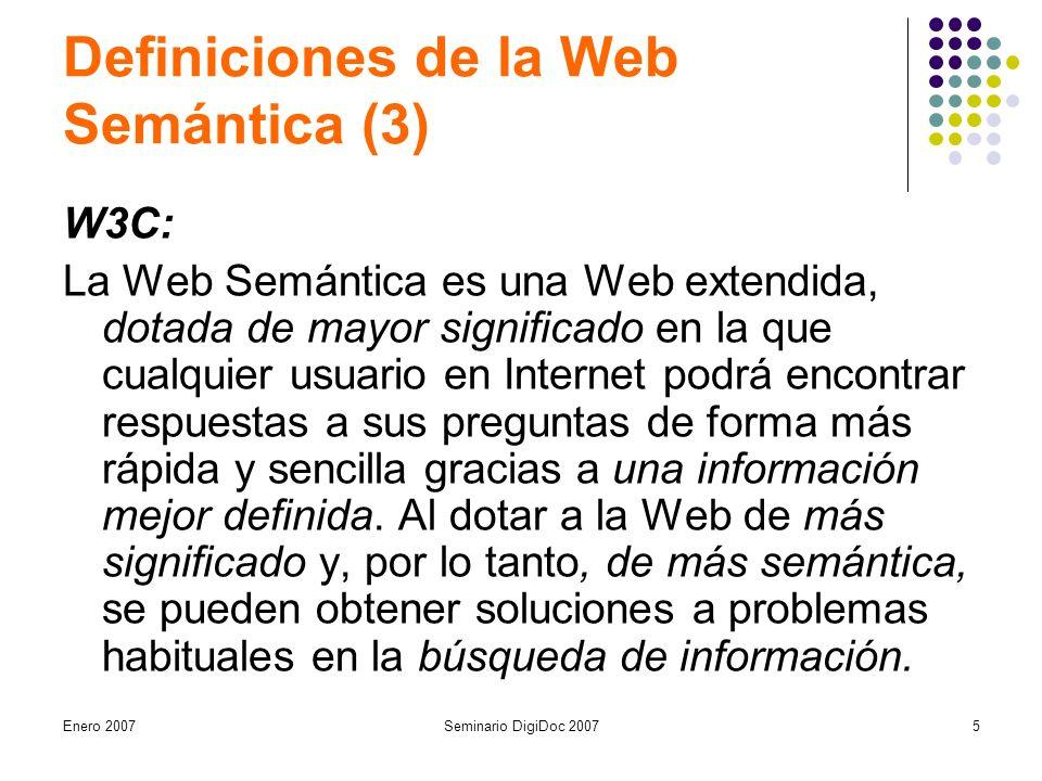 Enero 2007Seminario DigiDoc 20075 Definiciones de la Web Semántica (3) W3C: La Web Semántica es una Web extendida, dotada de mayor significado en la que cualquier usuario en Internet podrá encontrar respuestas a sus preguntas de forma más rápida y sencilla gracias a una información mejor definida.