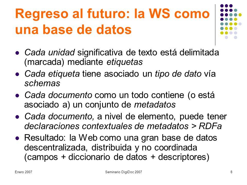 Enero 2007Seminario DigiDoc 20078 Regreso al futuro: la WS como una base de datos Cada unidad significativa de texto está delimitada (marcada) mediante etiquetas Cada etiqueta tiene asociado un tipo de dato vía schemas Cada documento como un todo contiene (o está asociado a) un conjunto de metadatos Cada documento, a nivel de elemento, puede tener declaraciones contextuales de metadatos > RDFa Resultado: la Web como una gran base de datos descentralizada, distribuida y no coordinada (campos + diccionario de datos + descriptores)