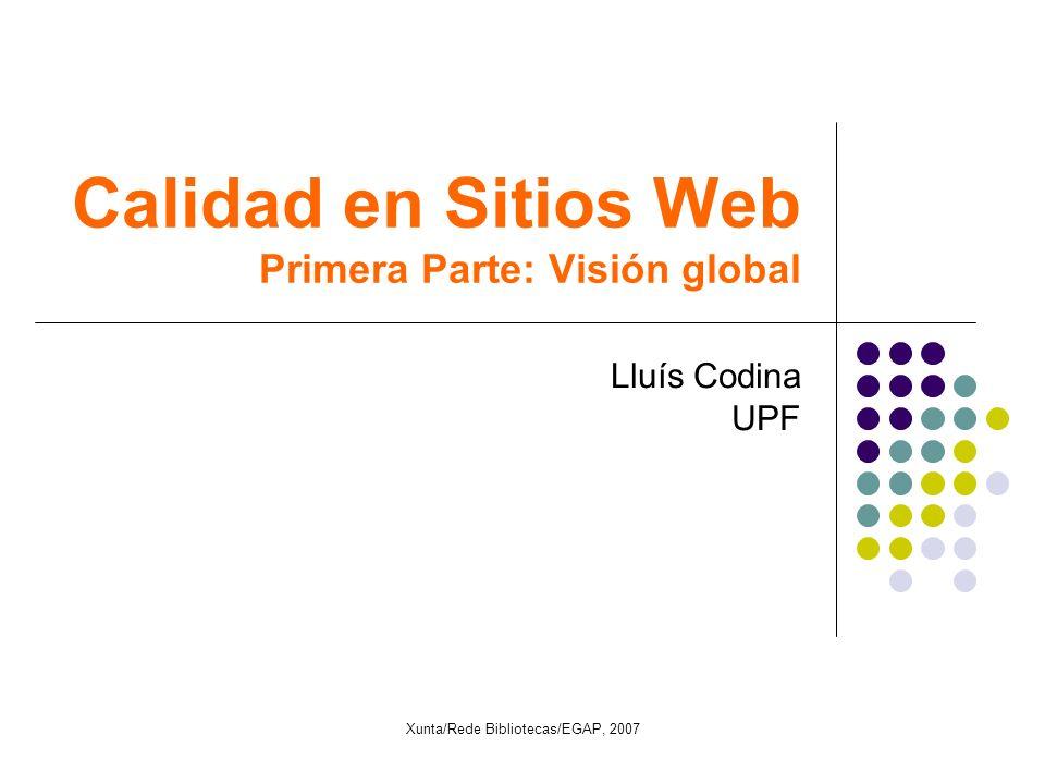Calidad en Sitios Web Primera Parte: Visión global Lluís Codina UPF Xunta/Rede Bibliotecas/EGAP, 2007