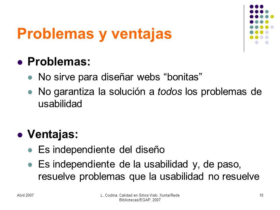 Abril 2007L. Codina. Calidad en Sitios Web. Xunta/Rede Bibliotecas/EGAP, 2007 10 Problemas y ventajas Problemas: No sirve para diseñar webs bonitas No