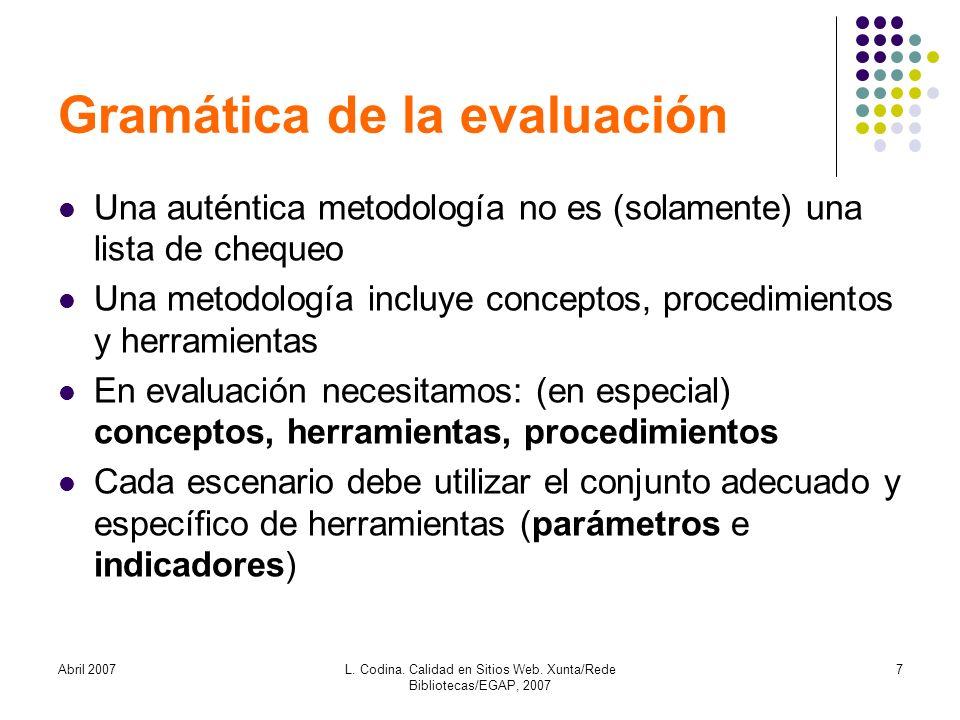 Abril 2007L. Codina. Calidad en Sitios Web. Xunta/Rede Bibliotecas/EGAP, 2007 7 Gramática de la evaluación Una auténtica metodología no es (solamente)