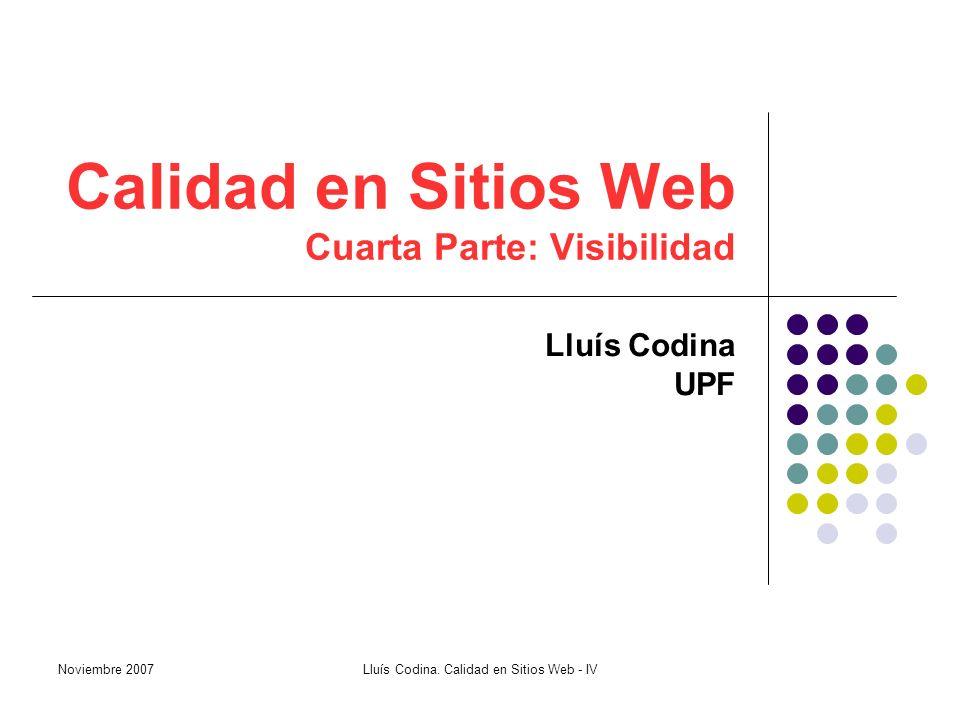 Calidad en Sitios Web Cuarta Parte: Visibilidad Lluís Codina UPF Noviembre 2007Lluís Codina.