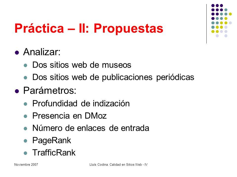Práctica – II: Propuestas Analizar: Dos sitios web de museos Dos sitios web de publicaciones periódicas Parámetros: Profundidad de indización Presencia en DMoz Número de enlaces de entrada PageRank TrafficRank Noviembre 2007Lluís Codina.