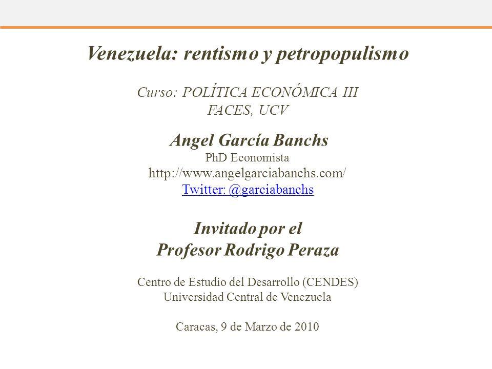 Venezuela: rentismo y petropopulismo Curso: POLÍTICA ECONÓMICA III FACES, UCV Angel García Banchs PhD Economista http://www.angelgarciabanchs.com/ Twi