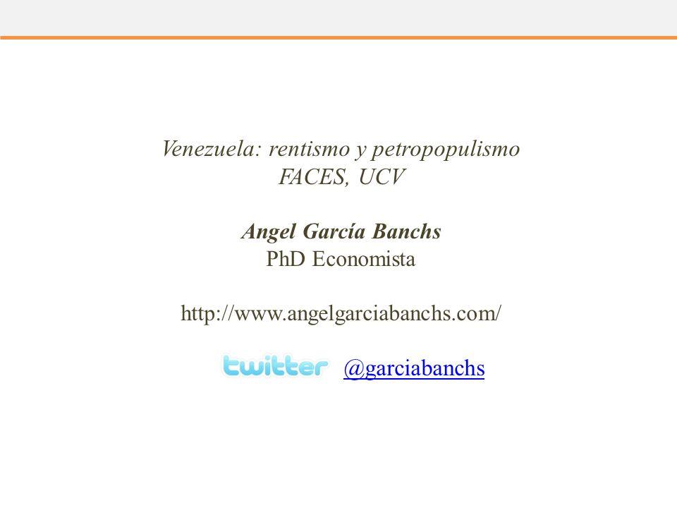 Venezuela: rentismo y petropopulismo FACES, UCV Angel García Banchs PhD Economista http://www.angelgarciabanchs.com/ @garciabanchs