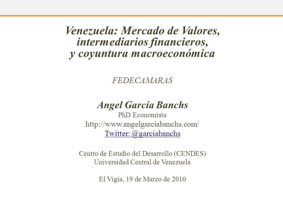 Venezuela: Mercado de Valores, intermediarios financieros, y coyuntura macroeconómica FEDECAMARAS Angel García Banchs PhD Economista http://www.angelg