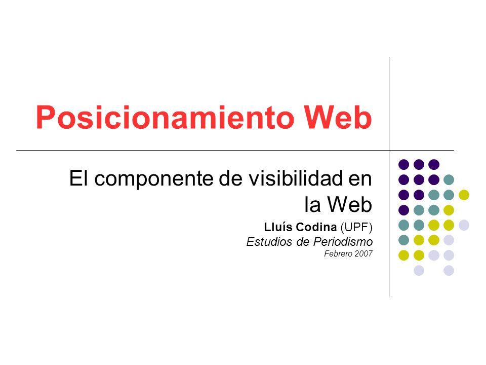 Posicionamiento Web El componente de visibilidad en la Web Lluís Codina (UPF) Estudios de Periodismo Febrero 2007