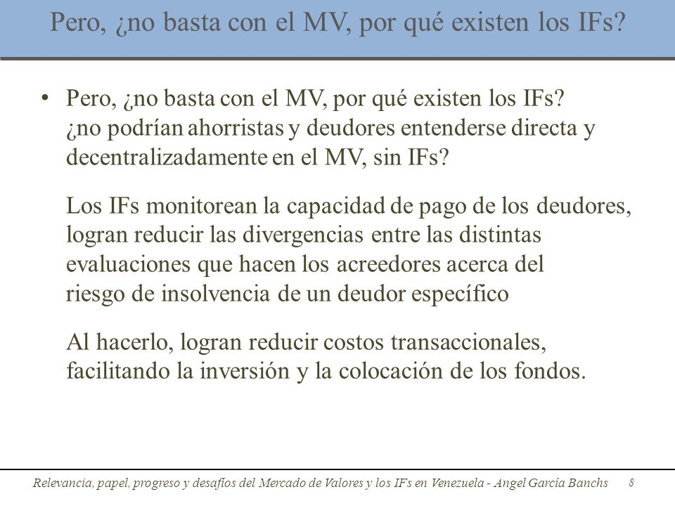 Rol e importancia del MV y los IFs a)El MV y los IFs son fundamentales para el cierre del circuito monetario Juegan un rol fundamental en la recirculación del dinero y el fondeo de la inversión Circuito monetario no puede cerrarse sin MV e IFs: limitar sus operaciones perturbaría la tasa de interés y el tipo de cambio Relevancia, papel, progreso y desafíos del Mercado de Valores y los IFs en Venezuela - Angel García Banchs 9