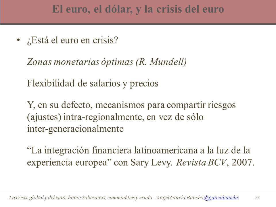 El euro, el dólar, y la crisis del euro ¿Está el euro en crisis? Zonas monetarias óptimas (R. Mundell) Flexibilidad de salarios y precios Y, en su def