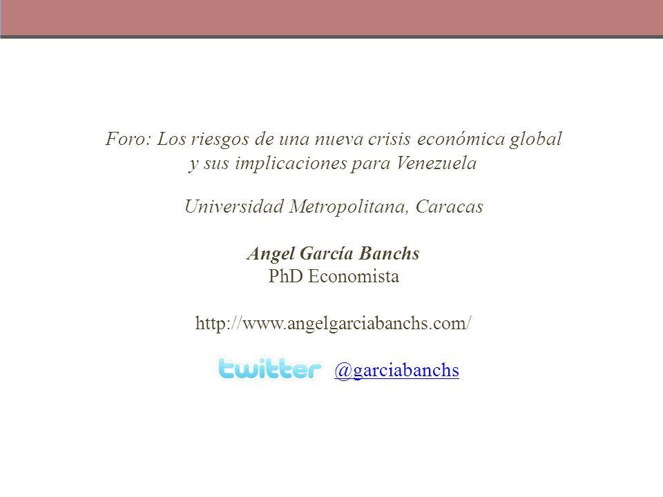Foro: Los riesgos de una nueva crisis económica global y sus implicaciones para Venezuela Universidad Metropolitana, Caracas Angel García Banchs PhD E