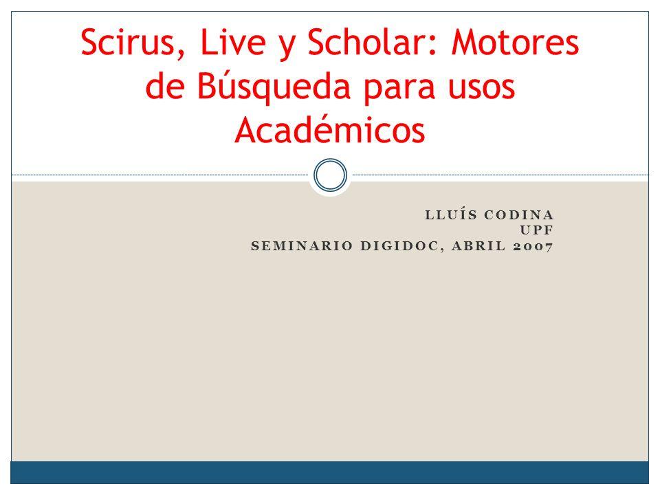 LLUÍS CODINA UPF SEMINARIO DIGIDOC, ABRIL 2007 Scirus, Live y Scholar: Motores de Búsqueda para usos Académicos