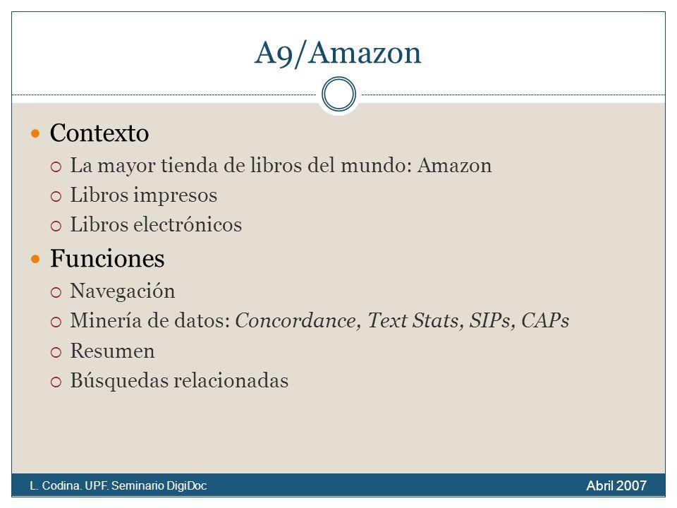 A9/Amazon Contexto La mayor tienda de libros del mundo: Amazon Libros impresos Libros electrónicos Funciones Navegación Minería de datos: Concordance, Text Stats, SIPs, CAPs Resumen Búsquedas relacionadas Abril 2007 L.