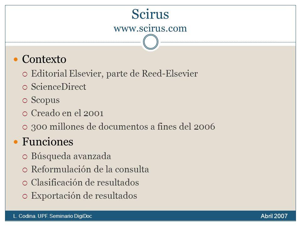 Scirus www.scirus.com Contexto Editorial Elsevier, parte de Reed-Elsevier ScienceDirect Scopus Creado en el 2001 300 millones de documentos a fines del 2006 Funciones Búsqueda avanzada Reformulación de la consulta Clasificación de resultados Exportación de resultados Abril 2007 L.