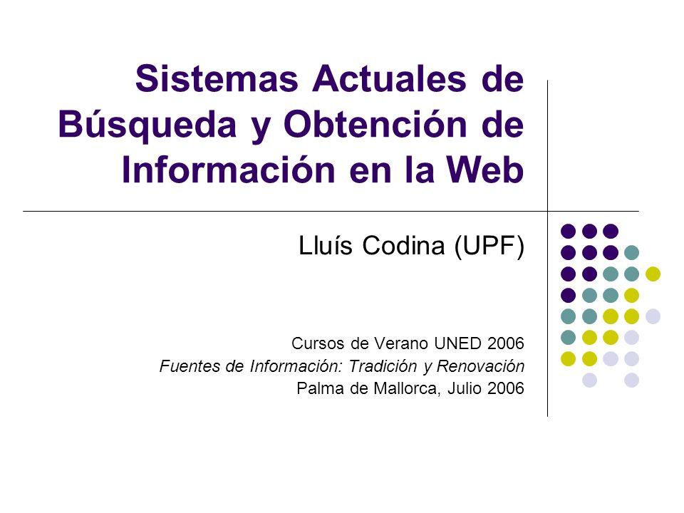 Sistemas Actuales de Búsqueda y Obtención de Información en la Web Lluís Codina (UPF) Cursos de Verano UNED 2006 Fuentes de Información: Tradición y Renovación Palma de Mallorca, Julio 2006