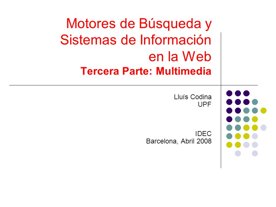 Motores de Búsqueda y Sistemas de Información en la Web Tercera Parte: Multimedia Lluís Codina UPF IDEC Barcelona, Abril 2008