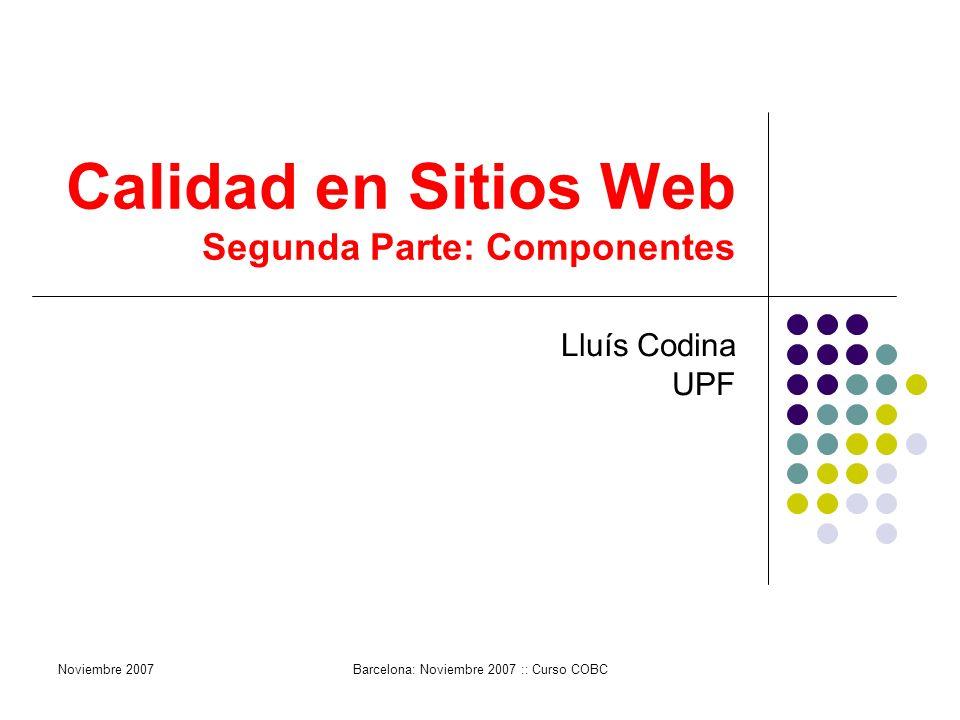 Calidad en Sitios Web Segunda Parte: Componentes Lluís Codina UPF Noviembre 2007Barcelona: Noviembre 2007 :: Curso COBC
