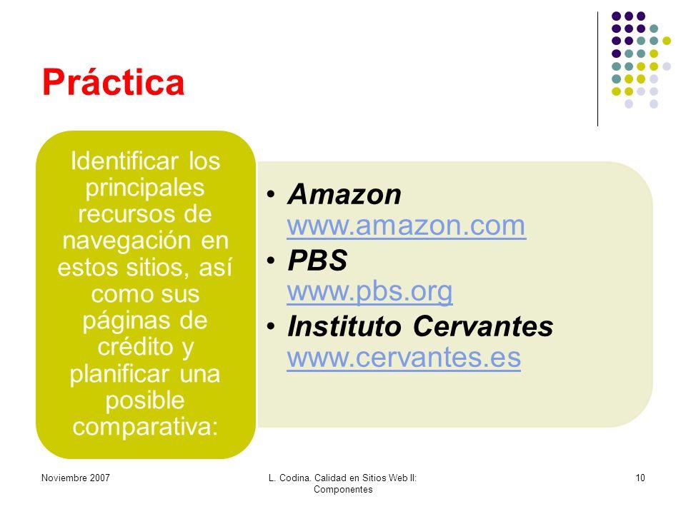 Práctica Amazon www.amazon.com www.amazon.com PBS www.pbs.org www.pbs.org Instituto Cervantes www.cervantes.es www.cervantes.es Identificar los principales recursos de navegación en estos sitios, así como sus páginas de crédito y planificar una posible comparativa: Noviembre 2007L.