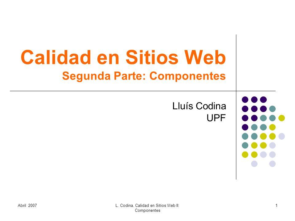 Calidad en Sitios Web Segunda Parte: Componentes Lluís Codina UPF Abril 20071L. Codina. Calidad en Sitios Web II: Componentes