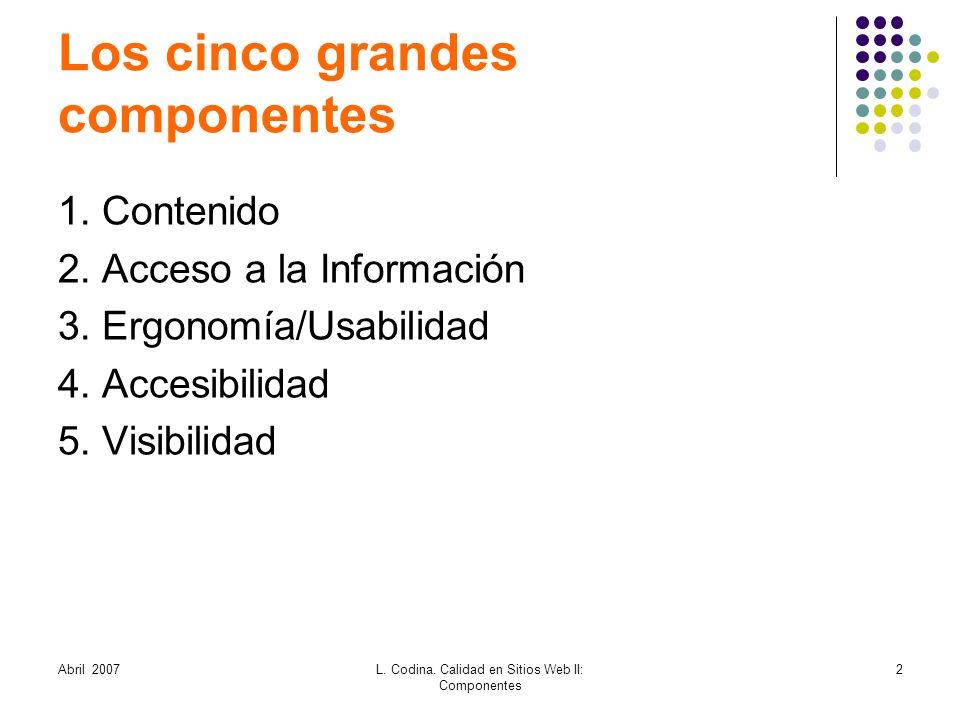 Abril 2007L. Codina. Calidad en Sitios Web II: Componentes 2 Los cinco grandes componentes 1. Contenido 2. Acceso a la Información 3. Ergonomía/Usabil