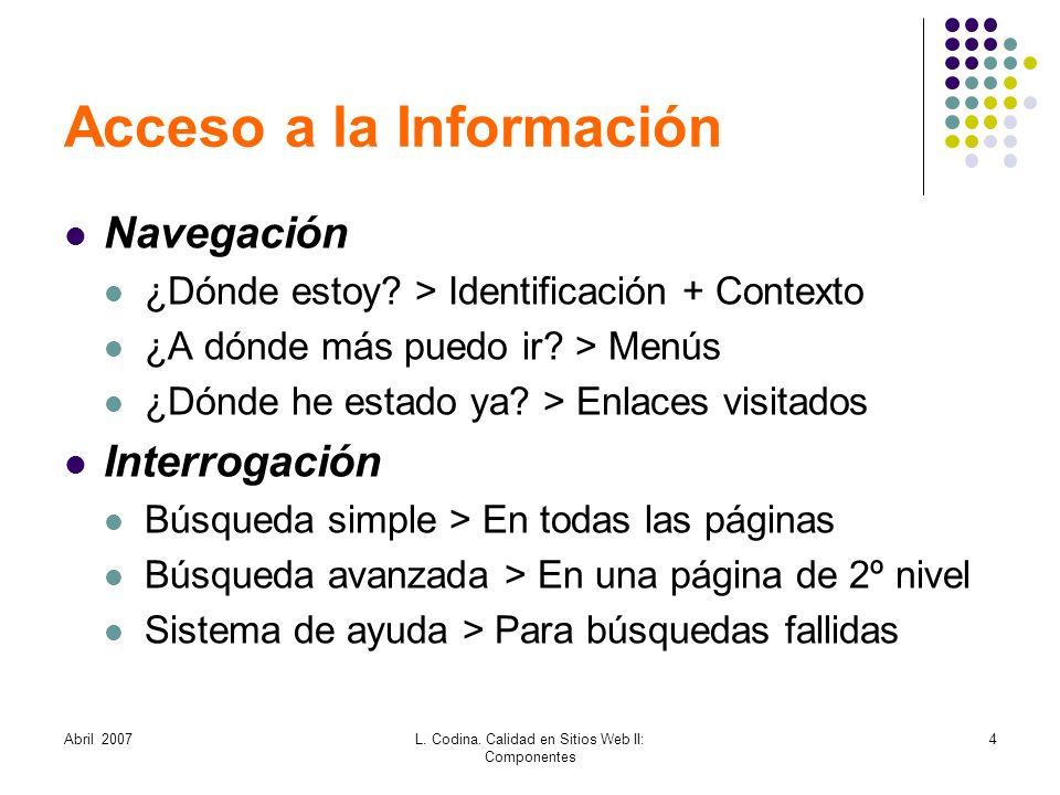 Abril 2007L. Codina. Calidad en Sitios Web II: Componentes 4 Acceso a la Información Navegación ¿Dónde estoy? > Identificación + Contexto ¿A dónde más
