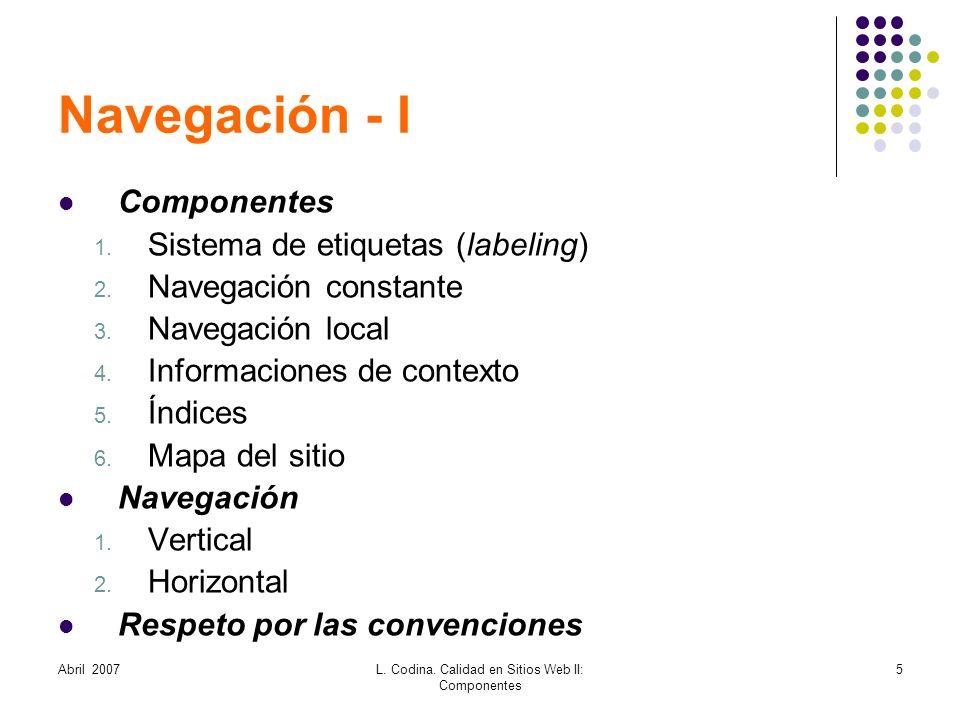 Abril 2007L. Codina. Calidad en Sitios Web II: Componentes 5 Navegación - I Componentes 1. Sistema de etiquetas (labeling) 2. Navegación constante 3.