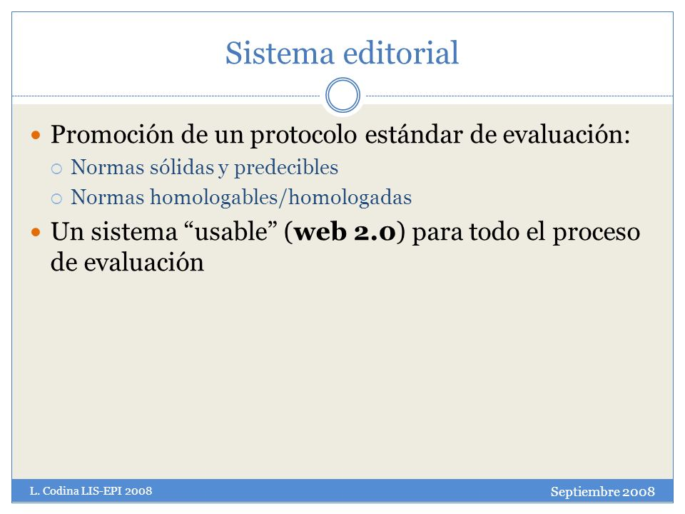 Sistema editorial Promoción de un protocolo estándar de evaluación: Normas sólidas y predecibles Normas homologables/homologadas Un sistema usable (web 2.0) para todo el proceso de evaluación Septiembre 2008 L.