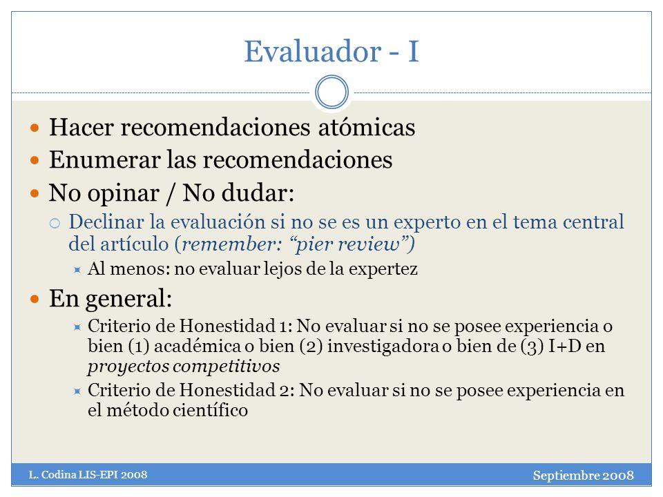 Evaluador - I Hacer recomendaciones atómicas Enumerar las recomendaciones No opinar / No dudar: Declinar la evaluación si no se es un experto en el tema central del artículo (remember: pier review) Al menos: no evaluar lejos de la expertez En general: Criterio de Honestidad 1: No evaluar si no se posee experiencia o bien (1) académica o bien (2) investigadora o bien de (3) I+D en proyectos competitivos Criterio de Honestidad 2: No evaluar si no se posee experiencia en el método científico Septiembre 2008 L.