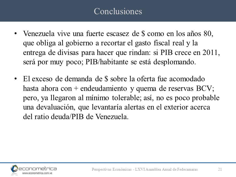 Conclusiones 21Perspectivas Económicas - LXVI Asamblea Anual de Fedecamaras Venezuela vive una fuerte escasez de $ como en los años 80, que obliga al gobierno a recortar el gasto fiscal real y la entrega de divisas para hacer que rindan: si PIB crece en 2011, será por muy poco; PIB/habitante se está desplomando.