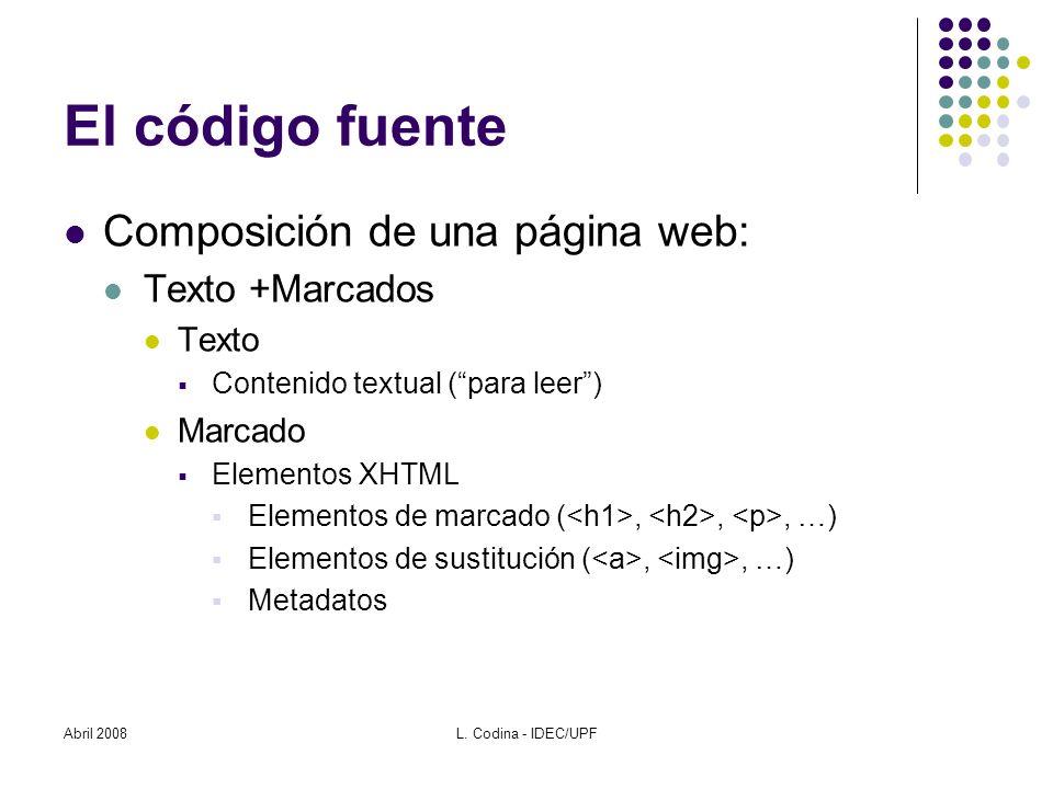 El código fuente Composición de una página web: Texto +Marcados Texto Contenido textual (para leer) Marcado Elementos XHTML Elementos de marcado (,,, …) Elementos de sustitución (,, …) Metadatos Abril 2008L.